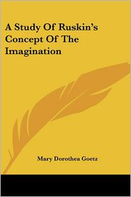 A Study of Ruskin's Concept of the Imagination - Mary Dorothea Goetz