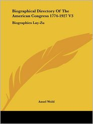 Biographical Directory of the American Congress 1774-1927 V3: Biographies Lay-Zu - Ansel Wold (Editor)
