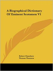Biographical Dictionary of Eminent Scotsmen V1 - Robert Chambers (Editor), Thomas Thomson (Editor)