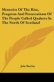 Memoirs of the Rise, Progress and Persecutions of the People Called Quakers in the North of Scotland - John Barclay