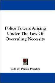 Police Powers Arising under the Law of Overruling Necessity - William Packer Prentice