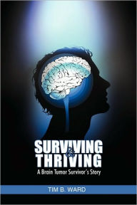 Surviving and Thriving: A Brain Tumor Survivor's Story - Tim B Ward