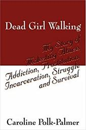 Dead Girl Walking: My Story of Molesting Abuse, Addiction, Prostitution, Incarceration, Struggle and Survival - Polk Palmer, Caroline