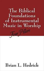 The Biblical Foundations of Instrumental Music in Worship: Four Pillars - Hedrick, Brian L.