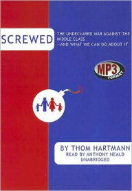 Screwed: The Undeclared War Against the Middle Class - And What We Can Do About It - Thom Hartmann