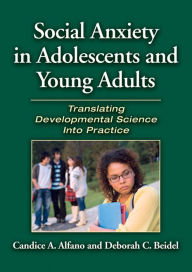Social Anxiety in Adolescents and Young Adults: Translating Developmental Science into Practice - Candice A. Alfano