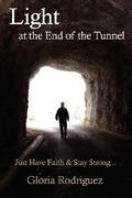 Rodriguez, Gloria: Light at the End of the Tunnel: Just Have Faith and Stay Strong...