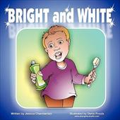 Bright and White: Brushing Your Teeth Can Be Fun - Chamberlain, Jessica S.