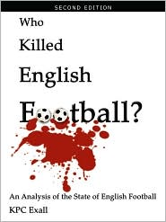 Who Killed English Football? Second Edition: An Analysis of the State of English Football - KPC Exall