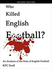 Who Killed English Football? Second Edition: An Analysis of the State of English Football - Exall, Kpc