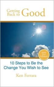Getting Back to Good: 10 Steps to Be the Change You Wish to See - Ken Ferrara