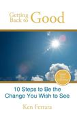 Ferrara, Ken: Getting Back to Good: 10 Steps to Be the Change You Wish to See