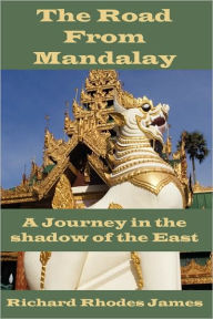 The Road from Mandalay: A Journey in the Shadow of the East - Richard Rhodes James