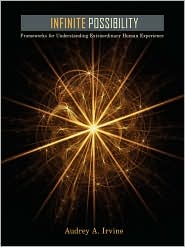 Infinite Possibility: Frameworks for Understanding Extraordinary Human Experience - Audrey A. Irvine