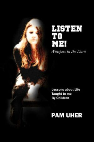 Listen to Me: Whispers in the Dark: Lessons about Life Taught to Me by Children - Pam Uher