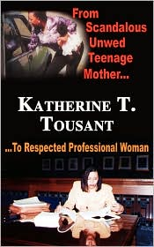 From Scandalous Unwed Teenage Mother To Respected Professional Woman - Tousant,Katherine T.