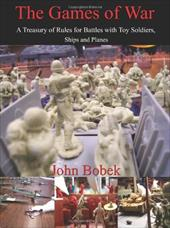 The Games of War: A Treasury of Rules for Battles with Toy Soldiers, Ships and Planes - Bobek, John