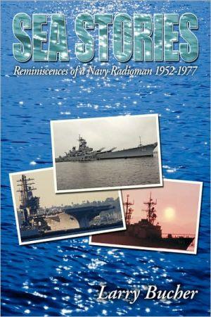 Sea Stories: Reminiscences of a Navy Radioman 1952-1977 - Larry Bucher