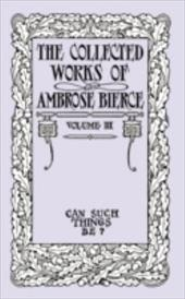 The Collected Works of Ambrose Bierce, Volume III: Can Such Things Be? - Bierce, Ambrose