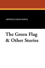The Green Flag and Other Stories - Arthur Conan Doyle