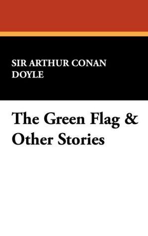 The Green Flag & Other Stories - Arthur Conan Doyle