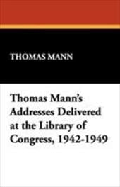 Thomas Mann's Addresses Delivered at the Library of Congress, 1942-1949 - Mann, Thomas