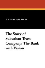The Story of Suburban Trust Company: The Bank with Vision - J. Robert Sherwood
