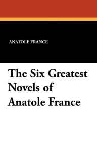 The Six Greatest Novels of Anatole France - A. W. Et Al Evans