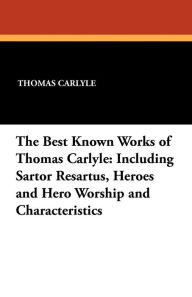The Best Known Works of Thomas Carlyle: Including Sartor Resartus, Heroes and Hero Worship and Characteristics - Thomas Carlyle
