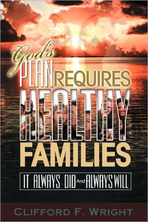 God's Plan Requires Healthy Families: It Always Did and Always Will - Clifford F. Wright