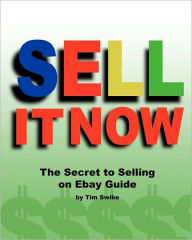 Sell It Now the Secret to Selling on Ebay Guide: The Advanced Sellers Guide for Making Money on the Internet - Tim Swike