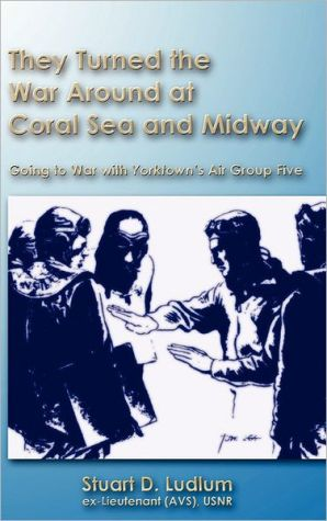 They Turned The War Around At Coral Sea And Midway - Stuart D. Ludlum