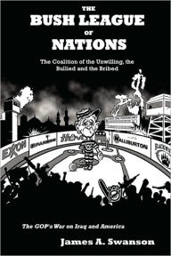 The Bush League of Nations: the Coalition of the Unwilling, the Bullied and the Bribed - the GOP's War on Iraq and America - James A. Swanson