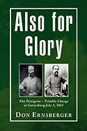 Also for Glory: The Pettigrew - Trimble Charge At Gettysburg July 3, 1863