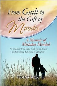 From Guilt to the Gift of Miracles: A Memoir of Mistakes Mended - Frank West