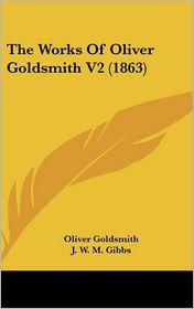 The Works of Oliver Goldsmith V2 - Oliver Goldsmith, J.W.M. Gibbs (Editor)