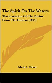 The Spirit on the Waters: The Evolution of the Divine from the Human (1897) - Edwin A. Abbott
