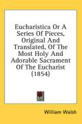 Eucharistica or a Series of Pieces, Original and Translated, of the Most Holy and Adorable Sacrament of the Eucharist (1854)