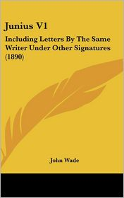 Junius V1: Including Letters by the Same Writer under Other Signatures (1890) - John Wade