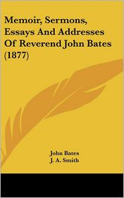 Memoir, Sermons, Essays and Addresses of Reverend John Bates - John Bates, Foreword by J.A. Smith