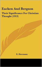 Eucken and Bergson: Their Significance for Christian Thought (1913) - E. Hermann