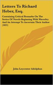 Letters to Richard Heber, Esq: Containing Critical Remarks on the Series of Novels Beginning with Waverley and an Attempt to Ascertain Their Author ( - John Leycester Adolphus