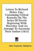 Letters to Richard Heber, Esq.: Containing Critical Remarks on the Series of Novels Beginning with Waverley and an Attempt to Ascertain Their Author (