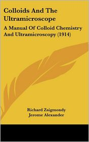 Colloids and the Ultramicroscope: A Manual of Colloid Chemistry and Ultramicroscopy (1914) - Richard Zsigmondy, Jerome Alexander (Translator)