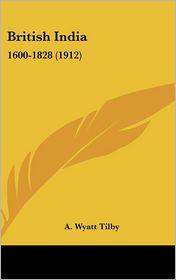 British Indi: 1600-1828 (1912) - A. Wyatt Tilby