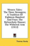 Wessex Tales: The Three Strangers; A Tradition of Eighteen Hundred and Four; The Melancholy Hussar; The Withered Arm (1912)