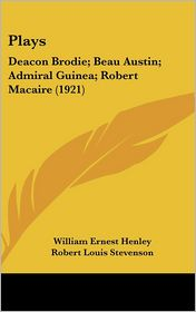 Plays: Deacon Brodie; Beau Austin; Admiral Guinea; Robert Macaire (1921) - William Ernest Henley, Robert Louis Stevenson