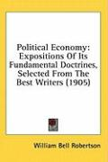 Political Economy: Expositions of Its Fundamental Doctrines, Selected from the Best Writers (1905)