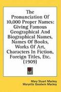 The Pronunciation of 10,000 Proper Names: Giving Famous Geographical and Biographical Names, Names of Books, Works of Art, Characters in Fiction, Fore