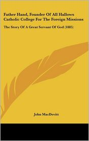 Father Hand, Founder of All Hallows Catholic College for the Foreign Missions: The Story of A Great Servant of God (1885) - John MacDevitt